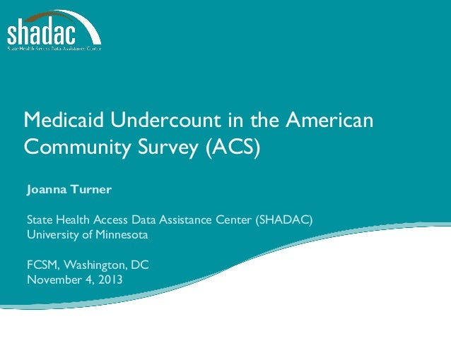Medicaid Undercount in the American Community Survey (ACS) Joanna Turner State Health Access Data Assistance Center (SHADA...