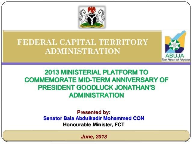 THE 2013 MINISTERIAL PLATFORM  MID-TERM REPORT OF PRESIDENT GOODLUCK JONATHAN'S ADMINISTRATION  Presented by:  Senator Bala Abdulkadir Mohammed CON Honourable Minister, FCT