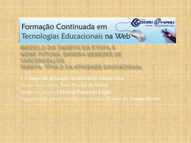 1- Campo de aplicação da atividade educacional Nome do cursista: Eron Pereira de Souza Nome da escola: CIA José Francisco ...