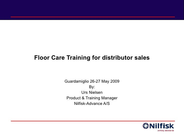 Floor Care Training for distributor sales Guardamiglio 26-27 May 2009 By: Urs Nielsen Product & Training Manager Nilfisk-A...