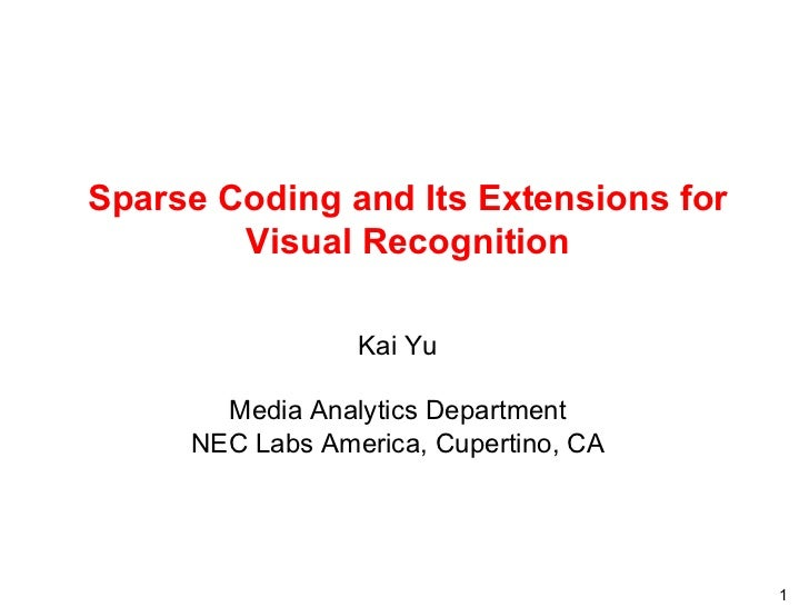 Sparse Coding and Its Extensions for Visual Recognition Kai Yu M edia Analytics Department NEC Labs America, C upertino, CA