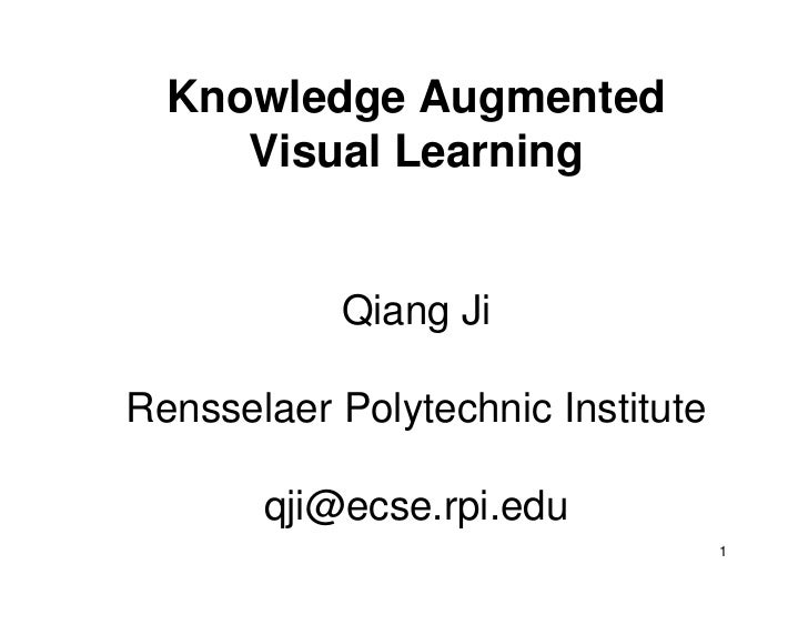 Knowledge Augmented     Visual Learning           Qiang JiRensselaer Polytechnic Institute       qji@ecse.rpi.edu         ...