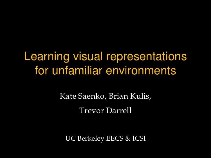 Learning visual representations  for unfamiliar environments      Kate Saenko, Brian Kulis,           Trevor Darrell      ...