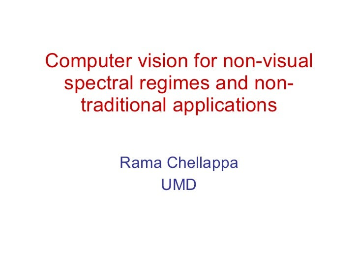 Computer vision for non-visual spectral regimes and non-traditional applications Rama Chellappa UMD