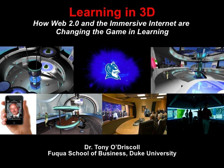 Dr. Tony O'Driscoll Fuqua School of Business, Duke University Learning in 3D How Web 2.0 and the Immersive Internet are  C...