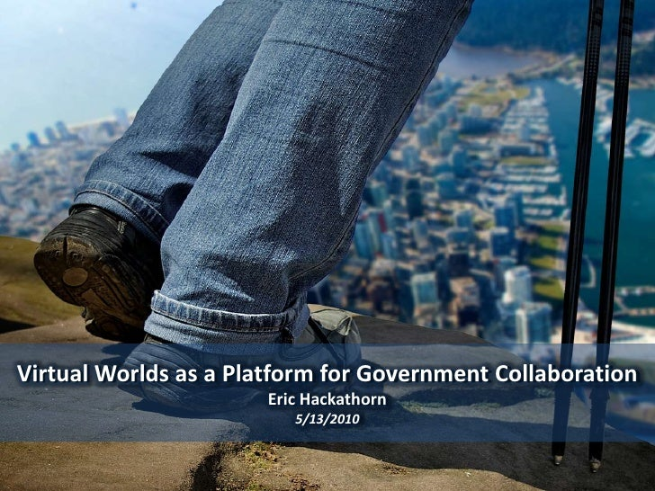 Virtual Worlds as a Platform for Government CollaborationEric Hackathorn<br />5/13/2010<br />