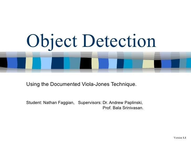 Object Detection Using the Documented Viola-Jones Technique. Student: Nathan Faggian,  Supervisors: Dr. Andrew Paplinski, ...