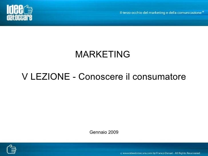 MARKETING  V LEZIONE - Conoscere il consumatore Gennaio 2009