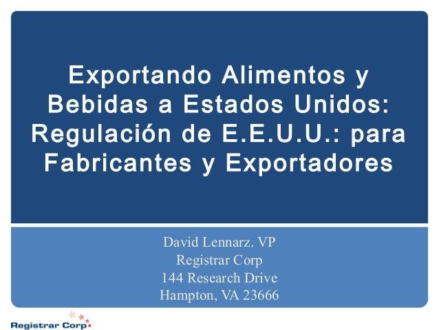 Exportando Alimentos y Bebidas a Estados Unidos: Regulación de E.E.U.U.: para Fabricantes y Exportadores David Lennarz. VP...