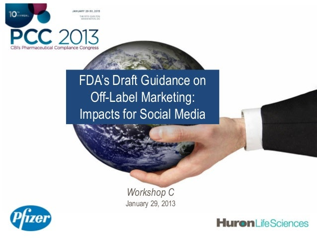 FDA's Draft Guidance on  Off-Label Marketing:Impacts for Social Media         Workshop C        January 29, 2013