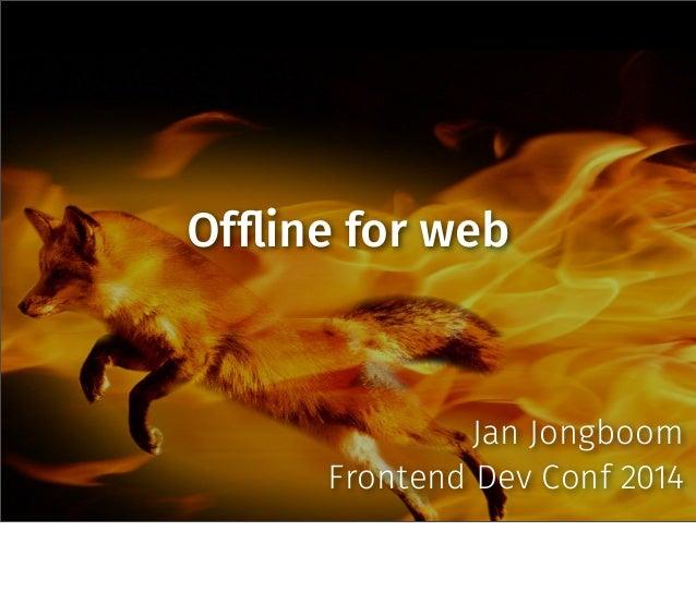 Of!ine for web Jan Jongboom Frontend Dev Conf 2014