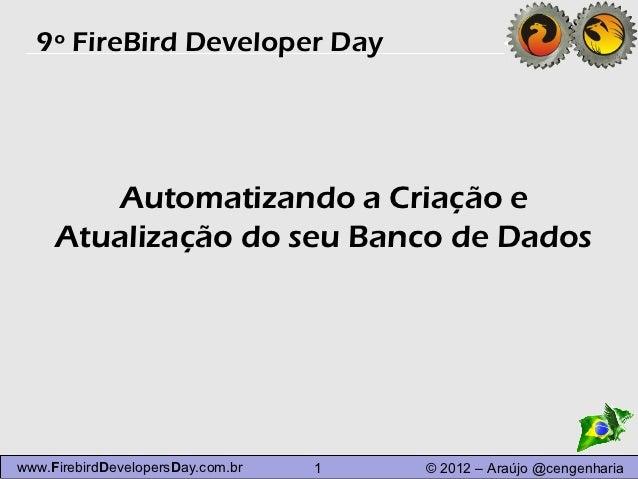 9º FireBird Developer Day        Automatizando a Criação e     Atualização do seu Banco de Dadoswww.FirebirdDevelopersDay....