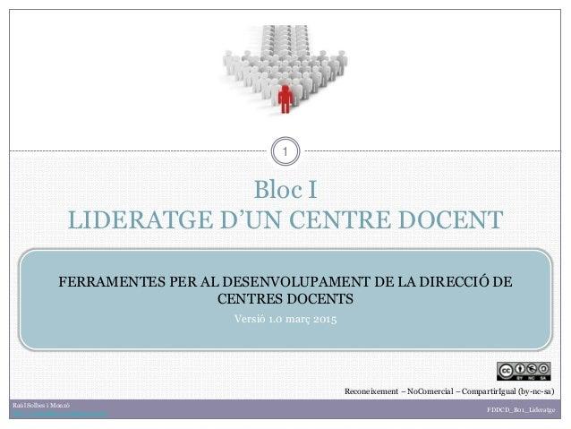 Bloc I LIDERATGE D'UN CENTRE DOCENT 1 FERRAMENTES PER AL DESENVOLUPAMENT DE LA DIRECCIÓ DE CENTRES DOCENTS Versió 1.0 març...
