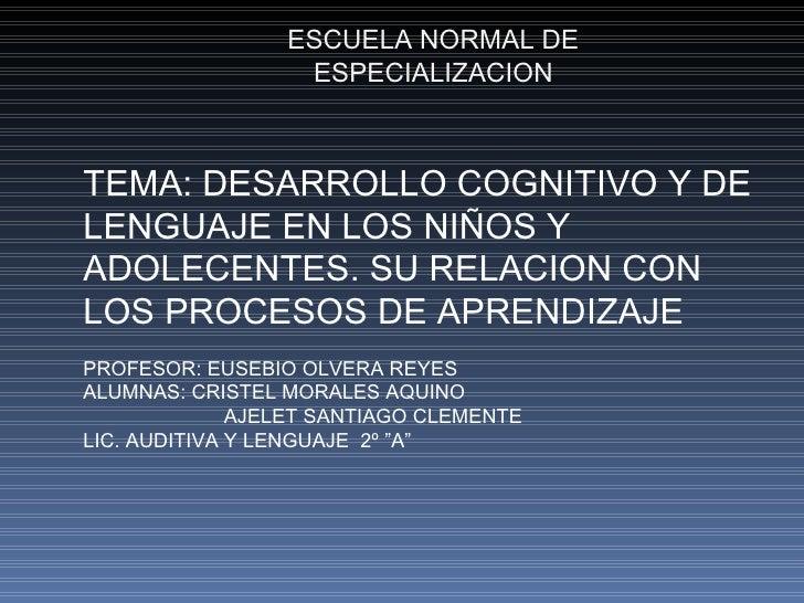 ESCUELA NORMAL DE ESPECIALIZACION TEMA: DESARROLLO COGNITIVO Y DE LENGUAJE EN LOS NIÑOS Y ADOLECENTES. SU RELACION CON LOS...