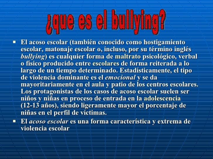<ul><li>El acoso escolar (también conocido como hostigamiento escolar, matonaje escolar o, incluso, por su término inglés ...