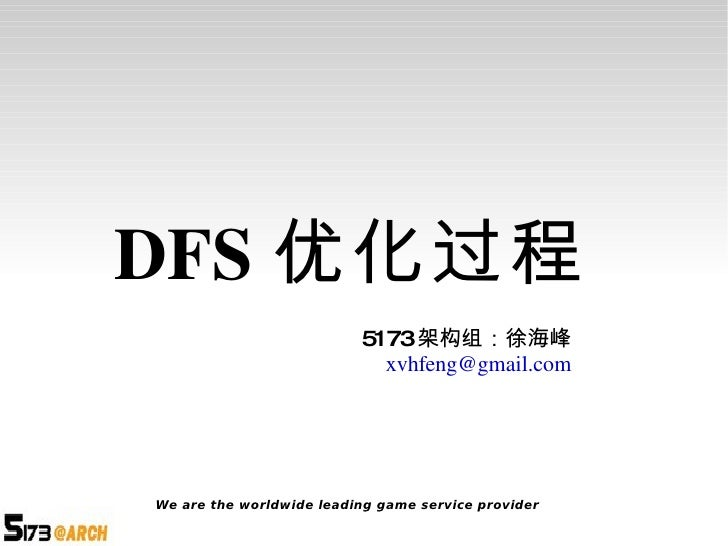 DFS 优化过程 5173 架构组:徐海峰 [email_address] We are the worldwide leading game service provider