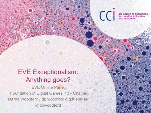 EVE Exceptionalism:Anything goes?EVE Online PanelFoundation of Digital Games '13 - ChaniaDarryl Woodford / dp.woodford@qut...