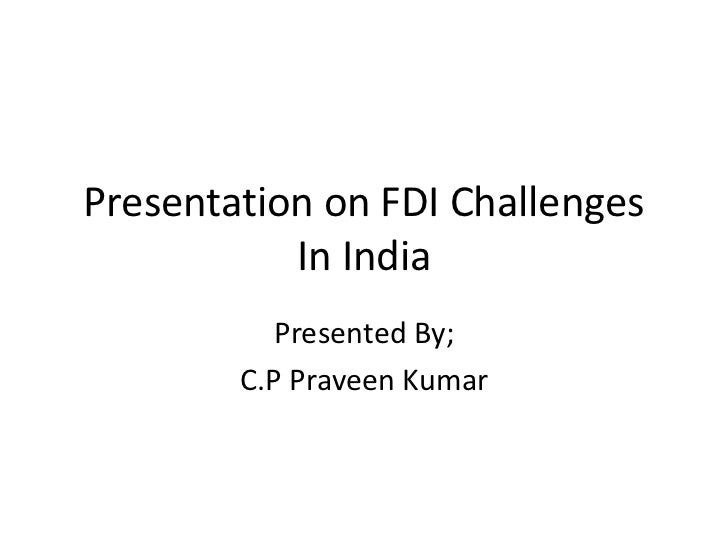 Presentation on FDI Challenges           In India           Presented By;        C.P Praveen Kumar