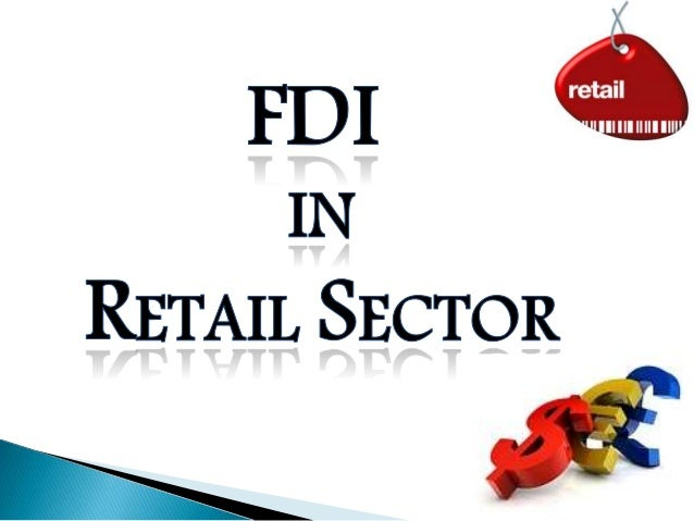 retail fdi and impact of it Fdi in multi-brand retail will have two fold impact on the indian real estate sector.