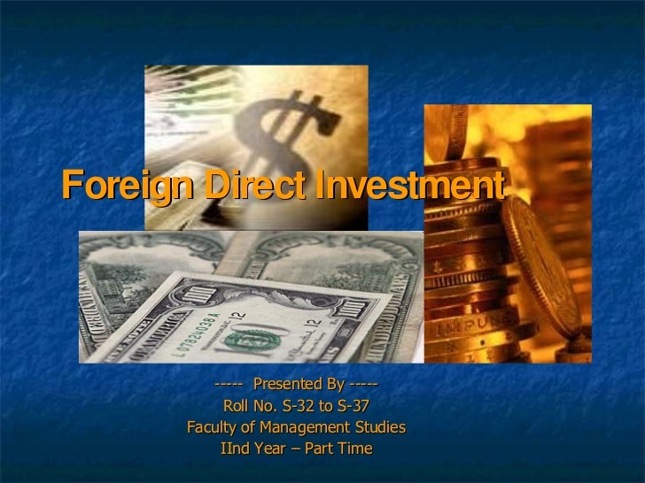 Foreign Direct Investment              ----- Presented By -----             Roll No. S-32 to S-37        Faculty of Manage...