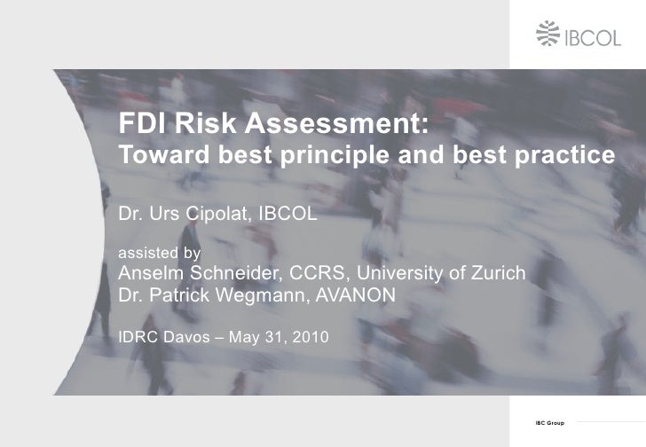 FDI Risk Assessment: Toward best principle and best practice Dr. Urs Cipolat, IBCOL assisted by Anselm Schneider, CCRS, Un...