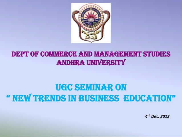 "Dept of Commerce and Management studies            Andhra University          UGC Seminar On"" new trends in business educa..."