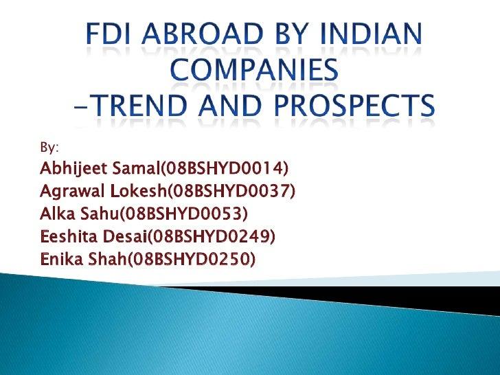 FDI ABROAD BY INDIAN COMPANIES-TREND AND PROSPECTS<br />By:<br />AbhijeetSamal(08BSHYD0014)<br />AgrawalLokesh(08BSHYD0037...