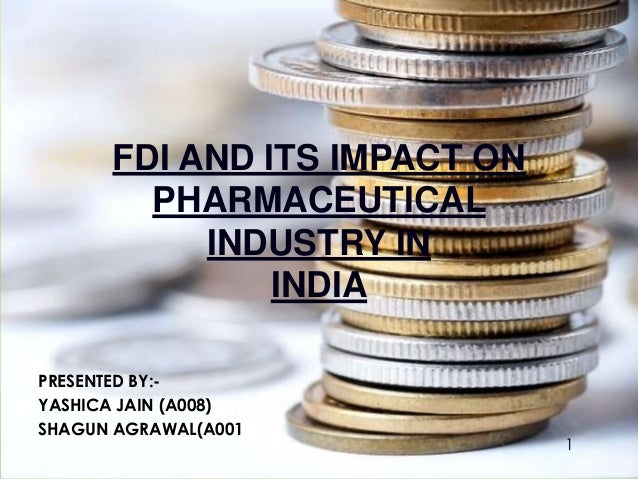 FDI AND ITS IMPACT ON PHARMACEUTICAL INDUSTRY IN INDIA PRESENTED BY:- YASHICA JAIN (A008) SHAGUN AGRAWAL(A001) 1