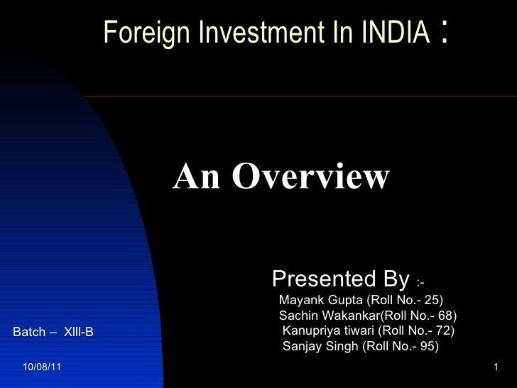 Foreign Investment In INDIA  :     10/08/11 An Overview Presented By  :- Mayank Gupta (Roll No.- 25) Sachin Wakankar(Roll ...