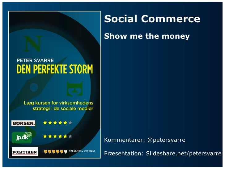 Social Commerce         Show me the money         Kommentarer: @petersvarre         Præsentation: Slideshare.n...