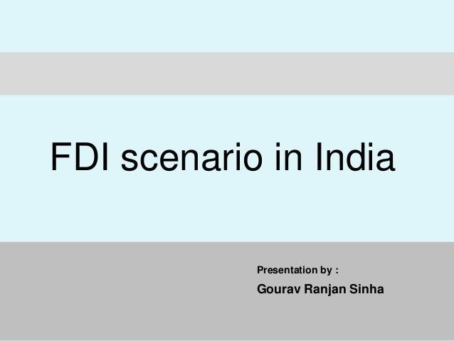 Presentation by : Gourav Ranjan Sinha FDI scenario in India