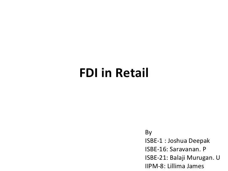 FDI in Retail By  ISBE-1 : Joshua Deepak ISBE-16: Saravanan. P  ISBE-21: Balaji Murugan. U IIPM-8: Lillima James