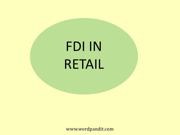 advantages of fdi in retail in The government recently announced fdi in retail namely 51% in multi brand retail and 100% in single brand but fortunately or unfortunately had to roll back the same due to political opposition both within and outside the coalition.