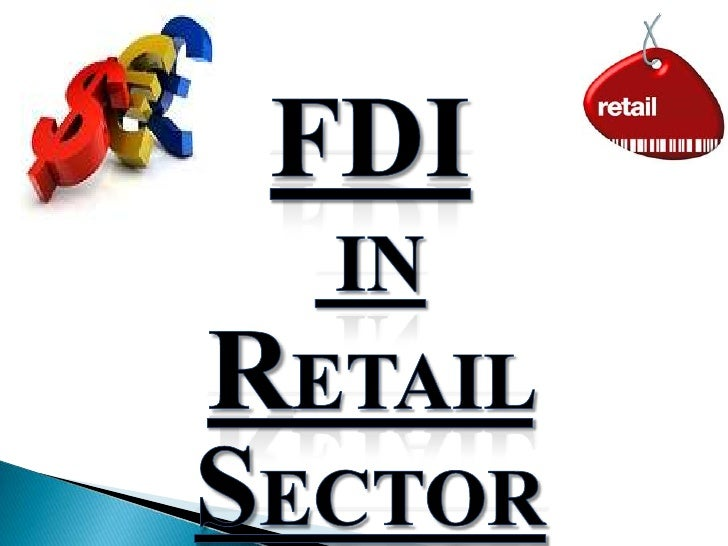 • FDI IN RETAIL – POLICY PERSPECTIVES.• RETAIL SECTOR – AN OVERVIEW.• FDI POLICY IN RETAIL - OPPORTUNITIES & CHALLENGES.• ...