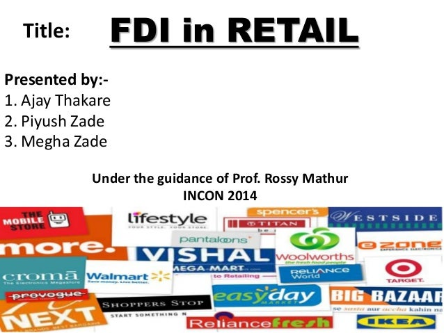 Title:  FDI in RETAIL  Presented by:1. Ajay Thakare 2. Piyush Zade 3. Megha Zade Under the guidance of Prof. Rossy Mathur ...