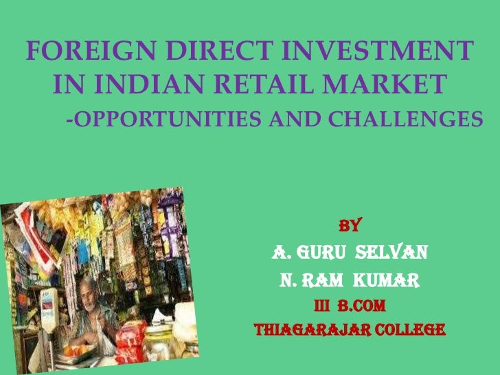 FOREIGN DIRECT INVESTMENT  IN INDIAN RETAIL MARKET  -OPPORTUNITIES AND CHALLENGES                       BY                ...