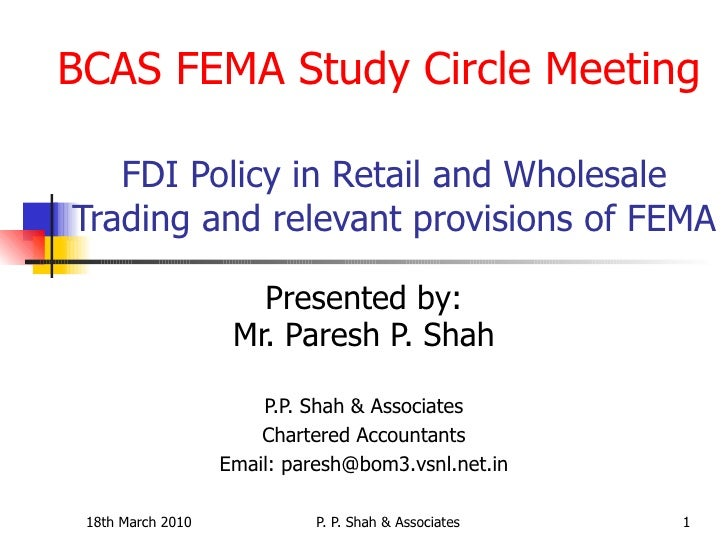 FDI Policy in Retail and Wholesale Trading and relevant provisions of FEMA Presented by: Mr. Paresh P. Shah P.P. Shah &amp...