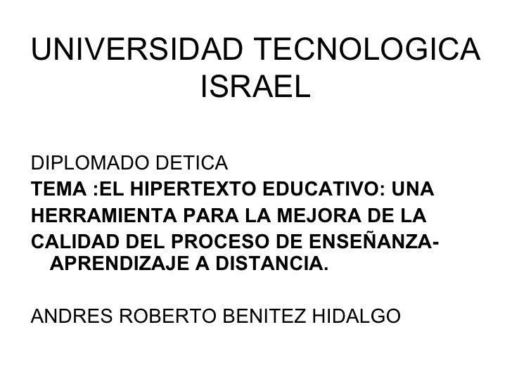 UNIVERSIDAD TECNOLOGICA ISRAEL <ul><li>DIPLOMADO DETICA  </li></ul><ul><li>TEMA : EL HIPERTEXTO EDUCATIVO: UNA </li></ul><...