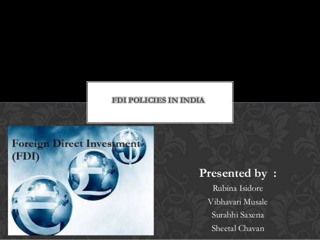 Presented by : Rubina Isidore Vibhavari Musale Surabhi Saxena Sheetal Chavan FDI POLICIES IN INDIA
