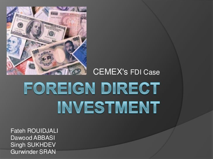 Foreign direct investment<br />CEMEX's FDI Case<br />Fateh ROUIDJALI<br />Dawood ABBASI<br />Singh SUKHDEV <br />Gurwinder...