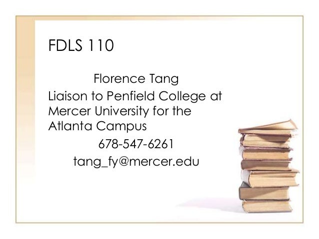 FDLS 110 Florence Tang Liaison to Penfield College at Mercer University for the Atlanta Campus 678-547-6261 tang_fy@mercer...