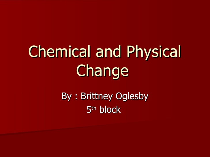Chemical and Physical Change  By : Brittney Oglesby 5 th  block
