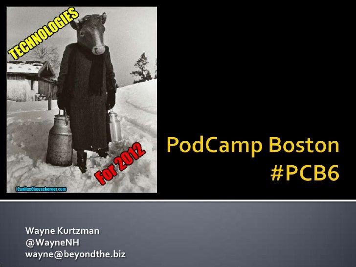 PodCamp Boston#PCB6<br />Wayne Kurtzman @WayneNH wayne@beyondthe.biz<br />