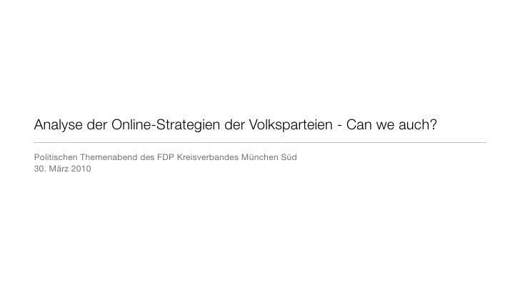 Analyse der Online-Strategien der Volksparteien - Can we auch?  Politischen Themenabend des FDP Kreisverbandes München Süd...