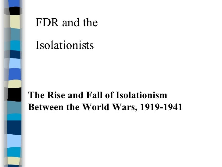FDR and the  Isolationists The Rise and Fall of Isolationism Between the World Wars, 1919-1941