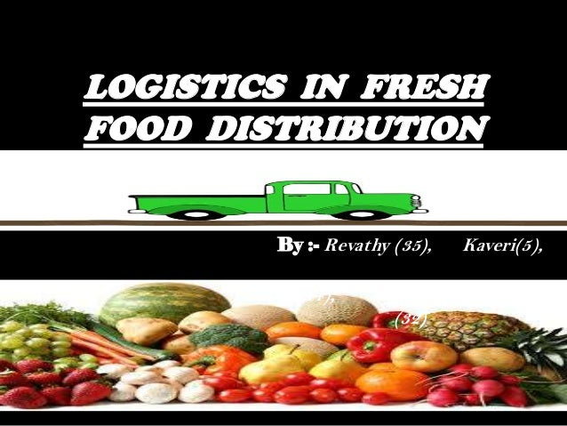 LOGISTICS IN FRESH FOOD DISTRIBUTION By :- Revathy (35), Kaveri(5), Ravi(44), Avadhesh(52), Aditya (32)