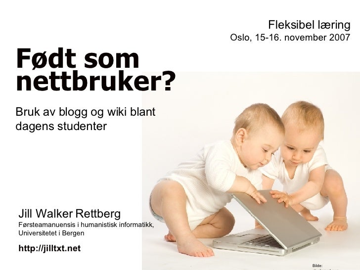 Født som nettbruker? Fleksibel læring Oslo, 15-16. november 2007 Jill Walker Rettberg Førsteamanuensis i humanistisk infor...
