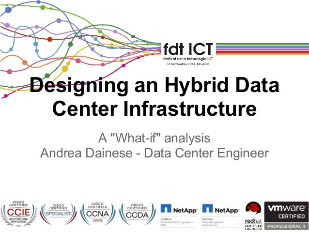 "A ""What-if"" analysis Andrea Dainese - Data Center Engineer Designing an Hybrid Data Center Infrastructure"