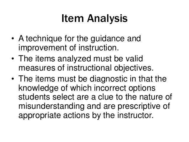Item Analysis • A technique for the guidance and improvement of instruction. • The items analyzed must be valid measures o...
