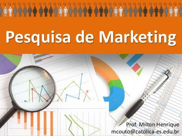 Pesquisa de Marketing Prof. Milton Henrique mcouto@catolica-es.edu.br